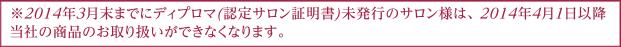 ※ 2014年3月末までにディプロマ(認定サロン証明書)未発行のサロン様は、2014年4月1日以降当社の商品のお取り扱いができなくなります。